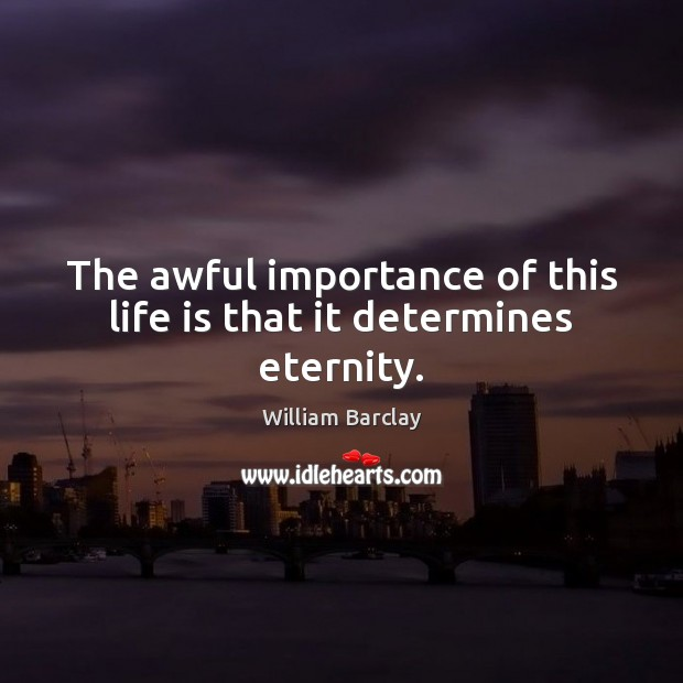 The awful importance of this life is that it determines eternity. Image