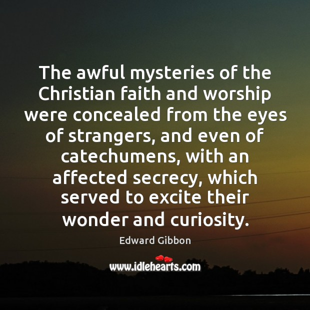 The awful mysteries of the Christian faith and worship were concealed from Edward Gibbon Picture Quote