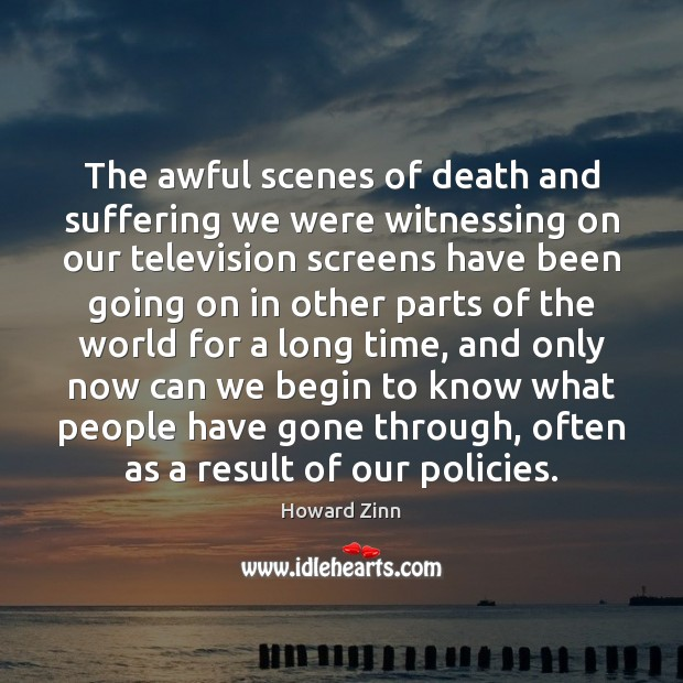 The awful scenes of death and suffering we were witnessing on our Howard Zinn Picture Quote