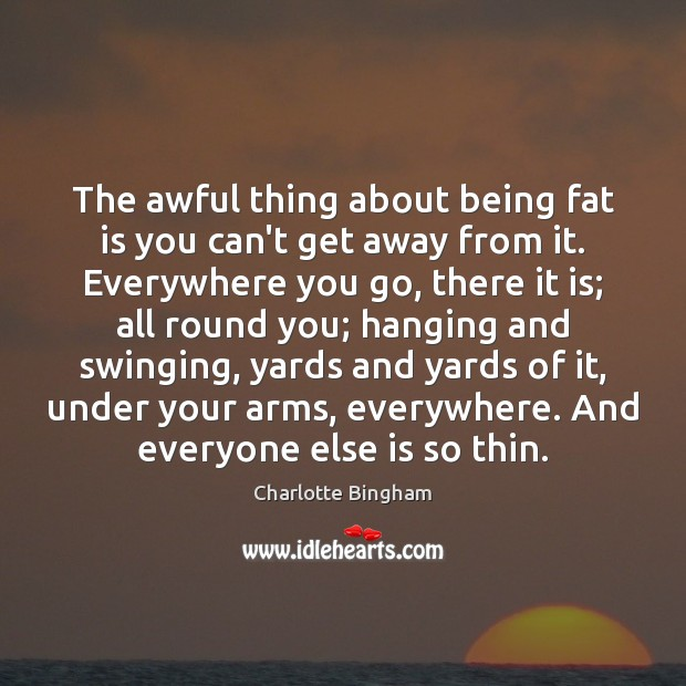 Image, The awful thing about being fat is you can't get away from