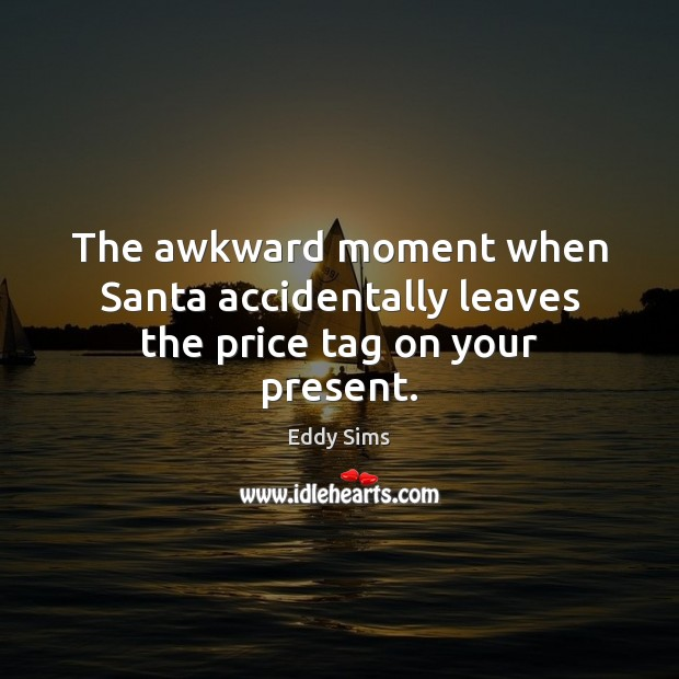The awkward moment when Santa accidentally leaves the price tag on your present. Image
