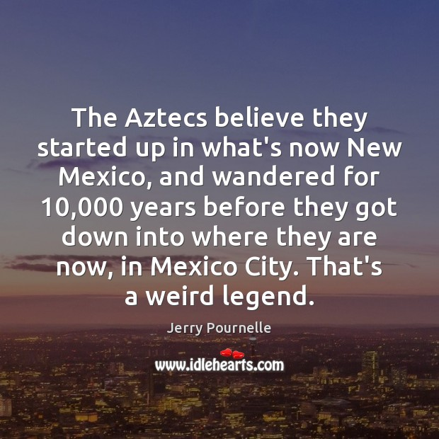 The Aztecs believe they started up in what's now New Mexico, and Jerry Pournelle Picture Quote