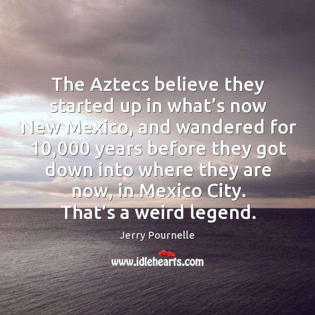 The aztecs believe they started up in what's now new mexico, and wandered for 10,000 years Jerry Pournelle Picture Quote