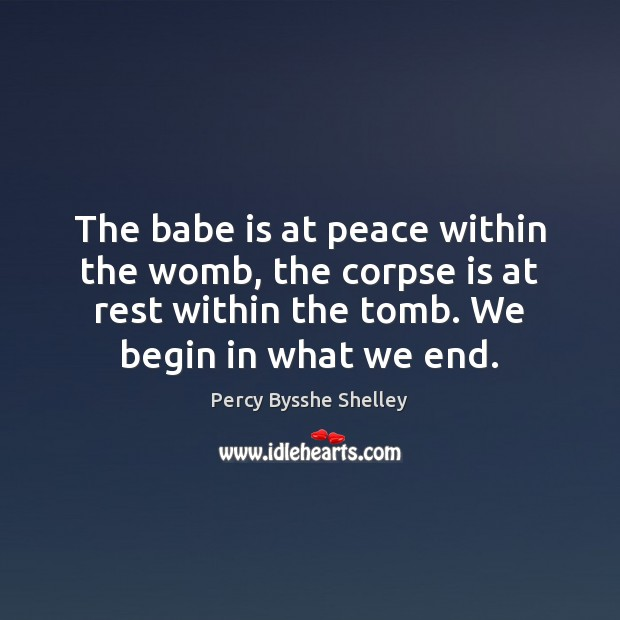 The babe is at peace within the womb, the corpse is at Percy Bysshe Shelley Picture Quote