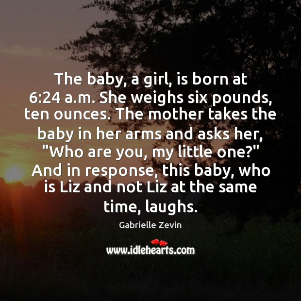 The baby, a girl, is born at 6:24 a.m. She weighs six Gabrielle Zevin Picture Quote