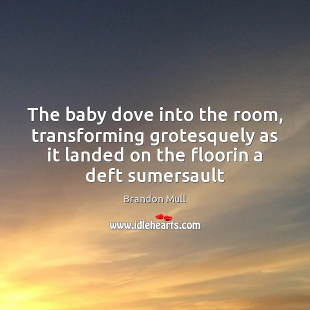 The baby dove into the room, transforming grotesquely as it landed on Brandon Mull Picture Quote