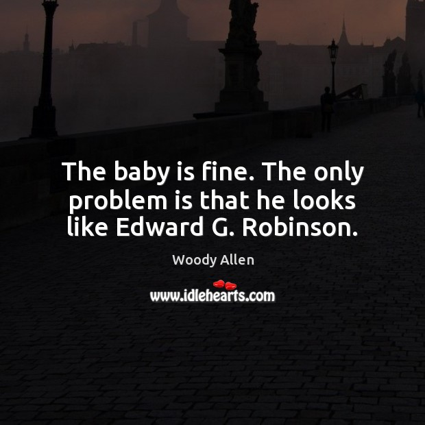 The baby is fine. The only problem is that he looks like Edward G. Robinson. Image