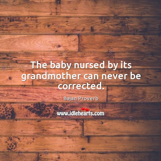 Image, The baby nursed by its grandmother can never be corrected.