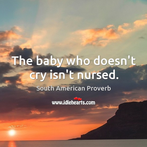 The baby who doesn't cry isn't nursed. South American Proverbs Image