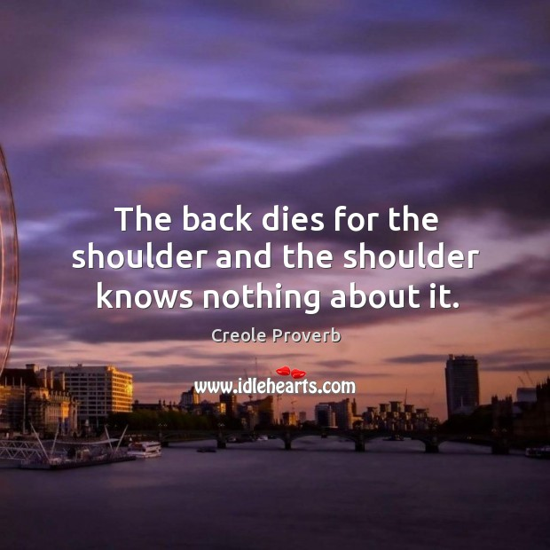 The back dies for the shoulder and the shoulder knows nothing about it. Creole Proverbs Image