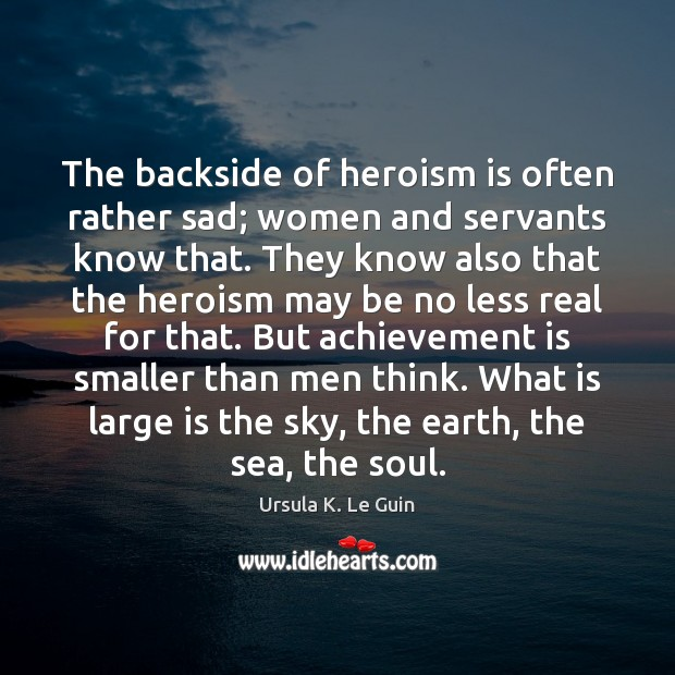 The backside of heroism is often rather sad; women and servants know Achievement Quotes Image