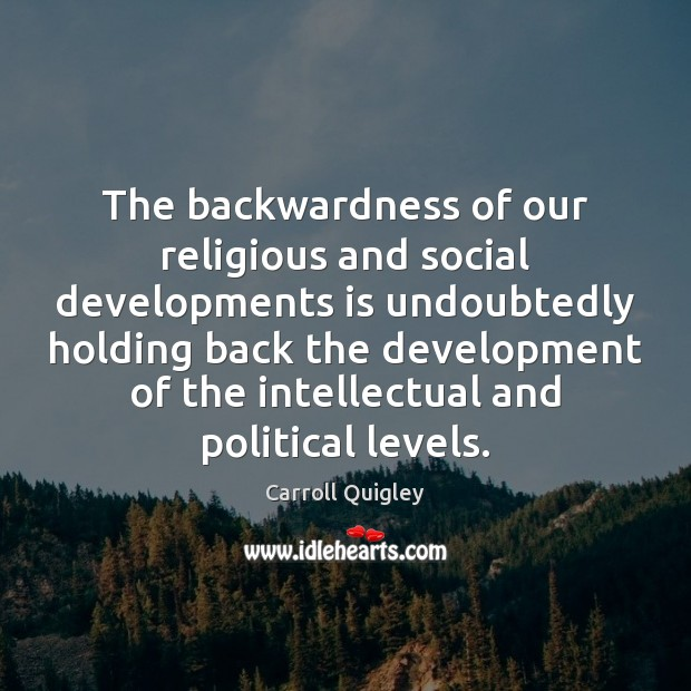 The backwardness of our religious and social developments is undoubtedly holding back Carroll Quigley Picture Quote