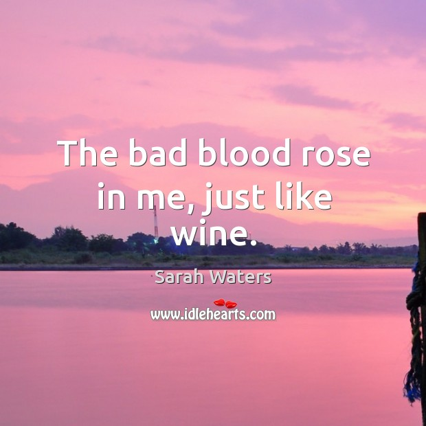 The bad blood rose in me, just like wine. Sarah Waters Picture Quote