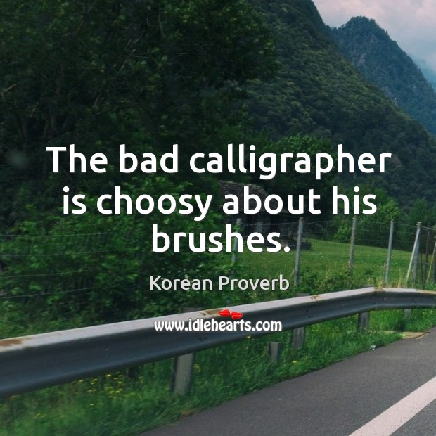The bad calligrapher is choosy about his brushes. Korean Proverbs Image