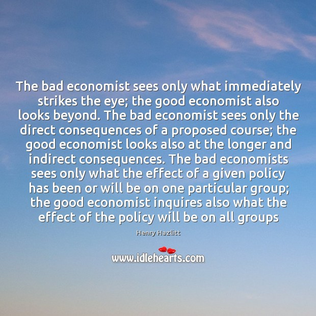 The bad economist sees only what immediately strikes the eye; the good Image