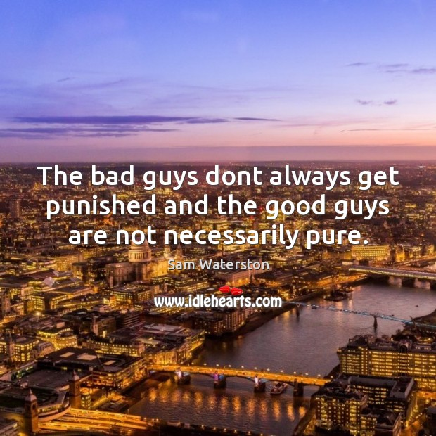 The bad guys dont always get punished and the good guys are not necessarily pure. Sam Waterston Picture Quote