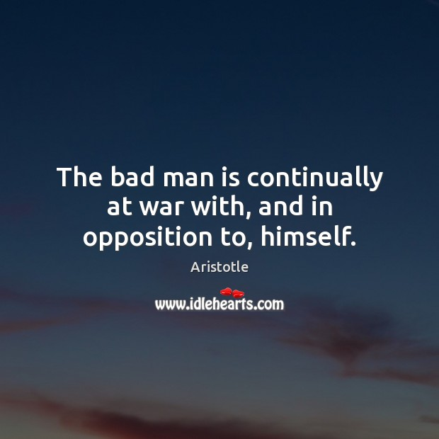 Image, The bad man is continually at war with, and in opposition to, himself.