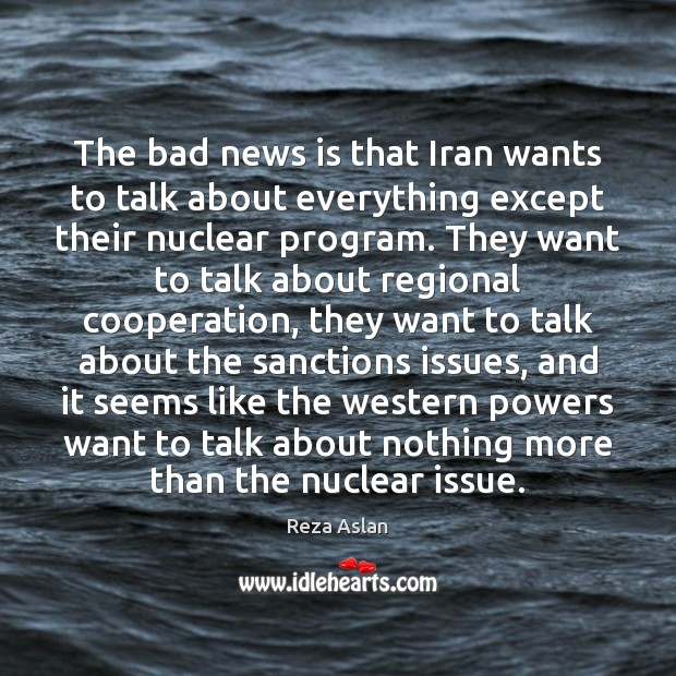 The bad news is that Iran wants to talk about everything except Reza Aslan Picture Quote
