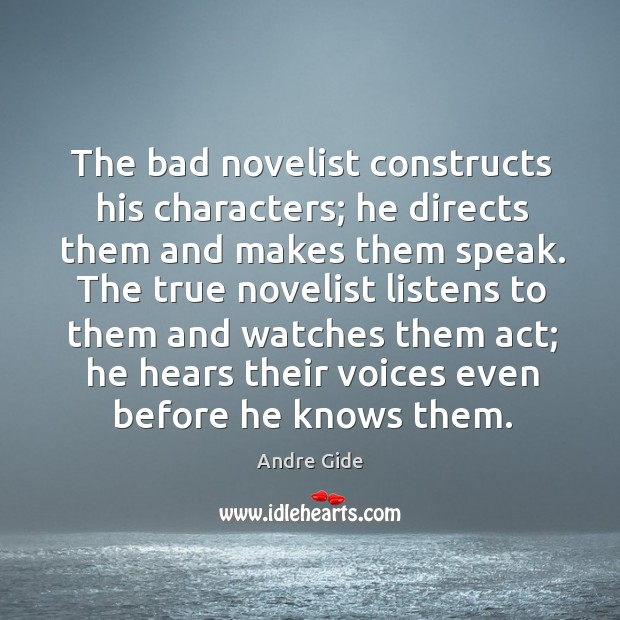 The bad novelist constructs his characters; he directs them and makes them Image