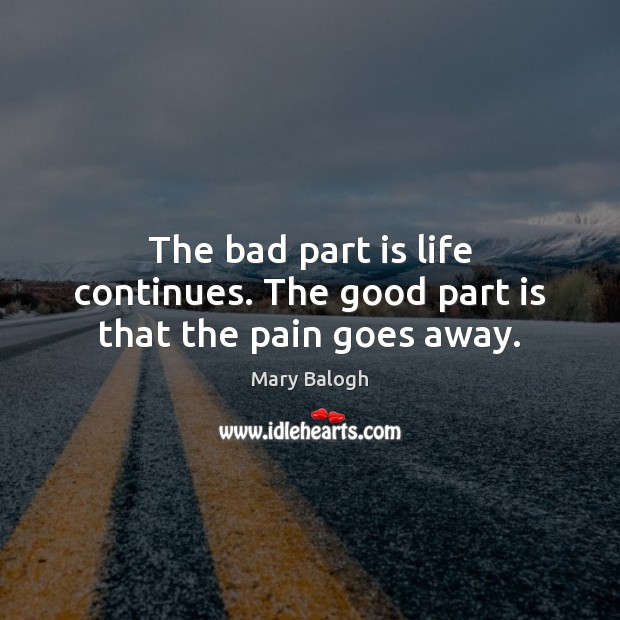 The bad part is life continues. The good part is that the pain goes away. Image