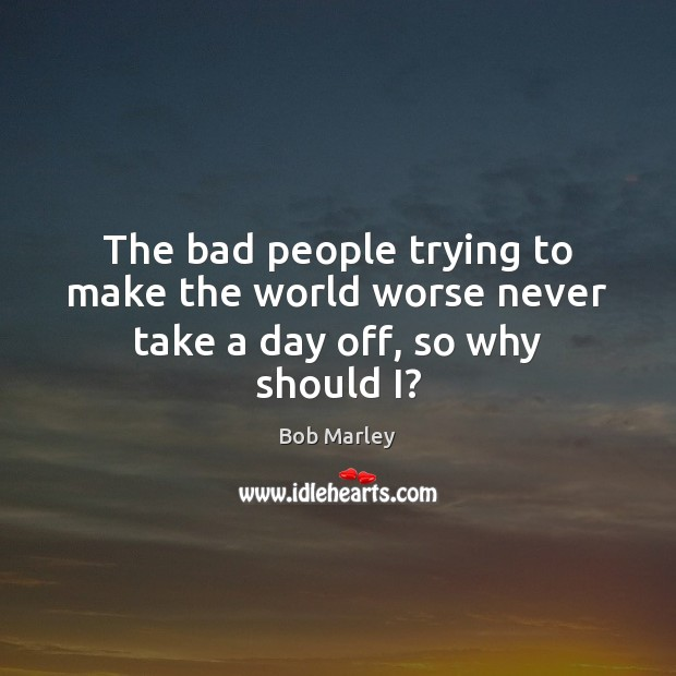 The bad people trying to make the world worse never take a day off, so why should I? Bob Marley Picture Quote