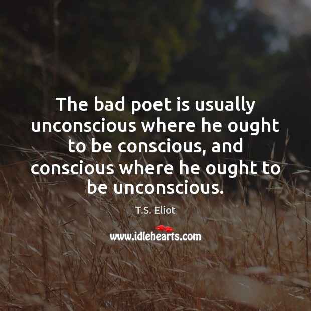 The bad poet is usually unconscious where he ought to be conscious, T.S. Eliot Picture Quote