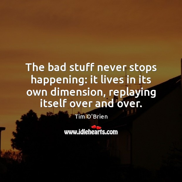 The bad stuff never stops happening: it lives in its own dimension, Tim O'Brien Picture Quote