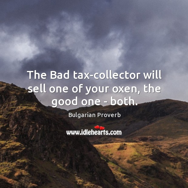 The bad tax-collector will sell one of your oxen, the good one – both. Bulgarian Proverbs Image