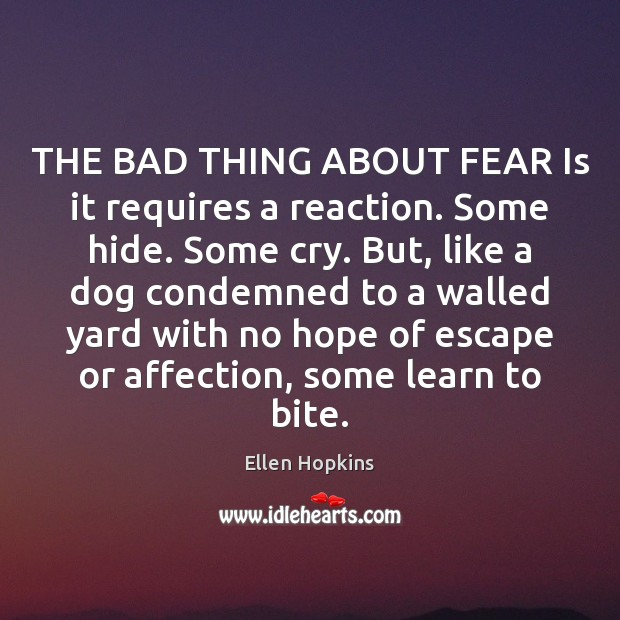 THE BAD THING ABOUT FEAR Is it requires a reaction. Some hide. Image