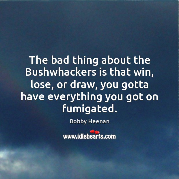 The bad thing about the Bushwhackers is that win, lose, or draw, Bobby Heenan Picture Quote