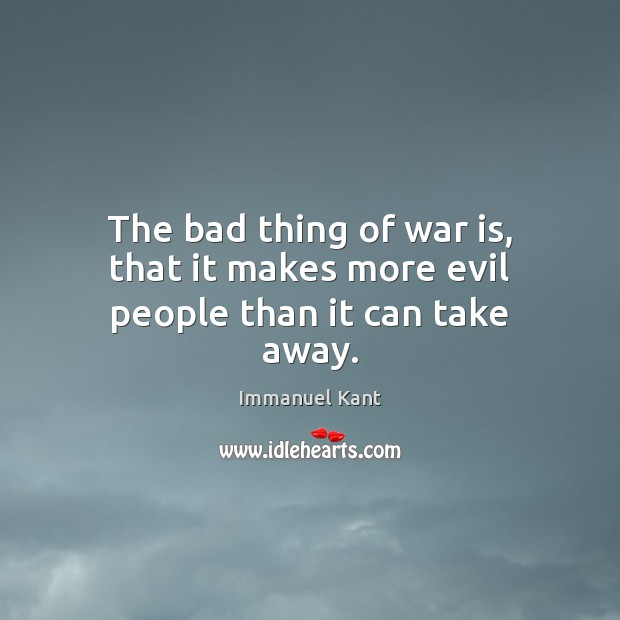 The bad thing of war is, that it makes more evil people than it can take away. Image