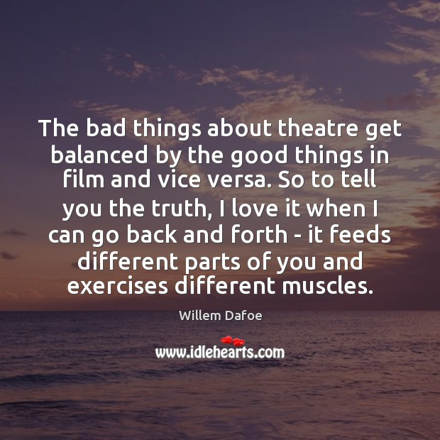 The bad things about theatre get balanced by the good things in Willem Dafoe Picture Quote