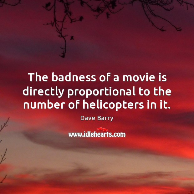 The badness of a movie is directly proportional to the number of helicopters in it. Dave Barry Picture Quote