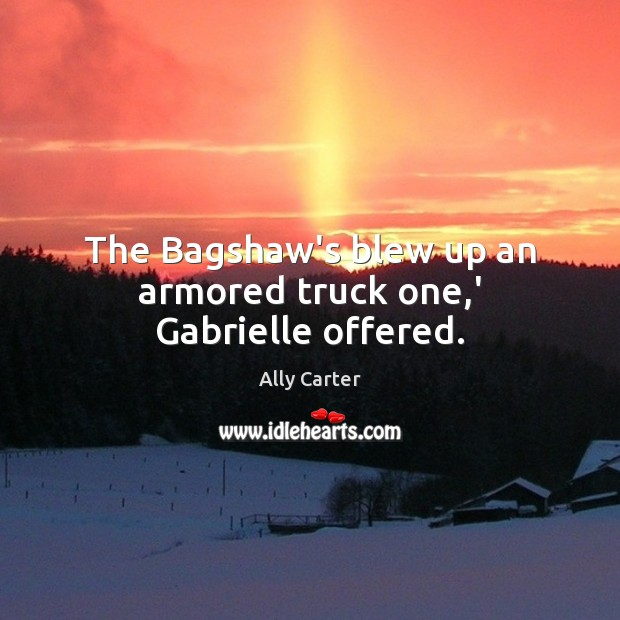 The Bagshaw's blew up an armored truck one,' Gabrielle offered. Image