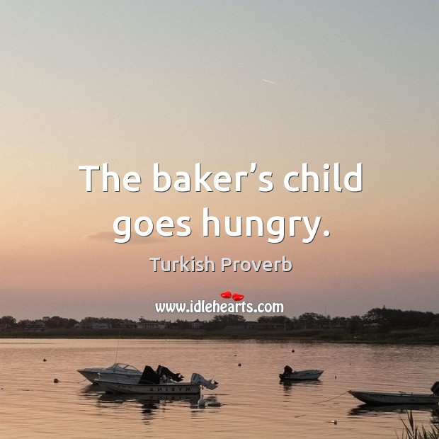 The baker's child goes hungry. Turkish Proverbs Image