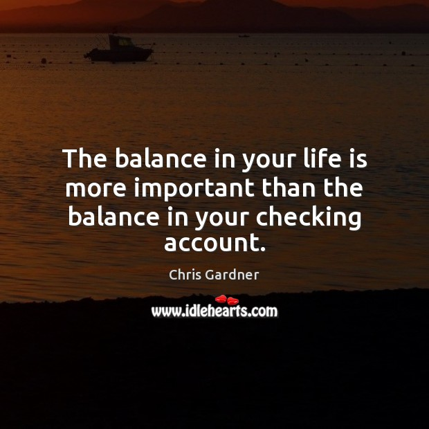 The balance in your life is more important than the balance in your checking account. Image