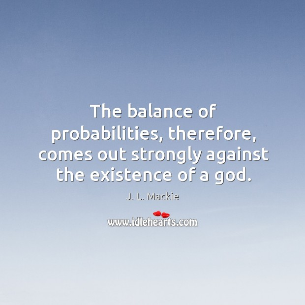 The balance of probabilities, therefore, comes out strongly against the existence of Image