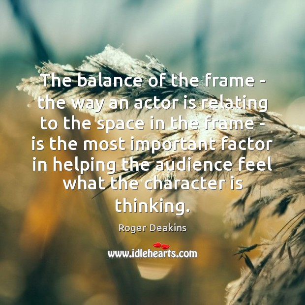 The balance of the frame – the way an actor is relating Roger Deakins Picture Quote
