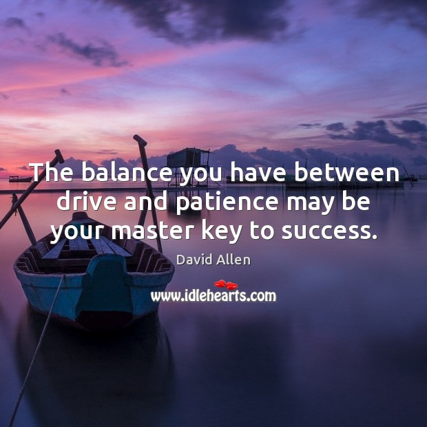 The balance you have between drive and patience may be your master key to success. David Allen Picture Quote