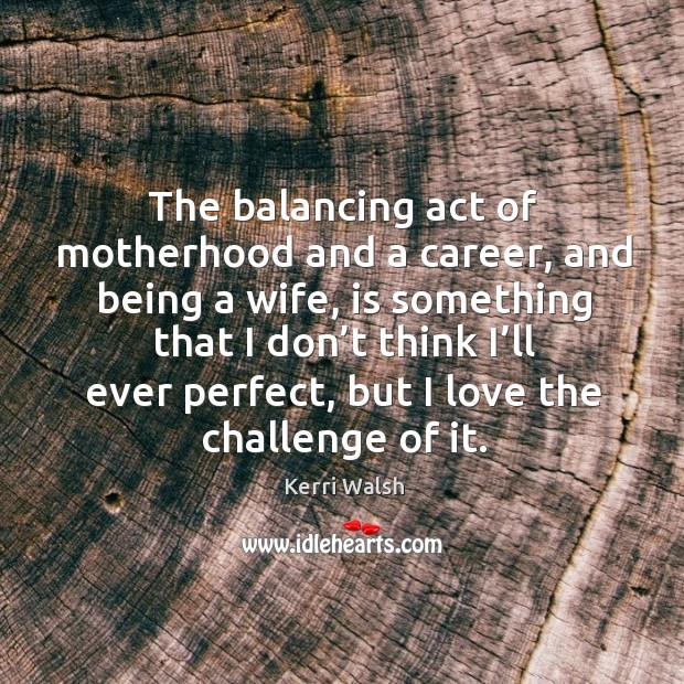 The balancing act of motherhood and a career, and being a wife, is something that Kerri Walsh Picture Quote