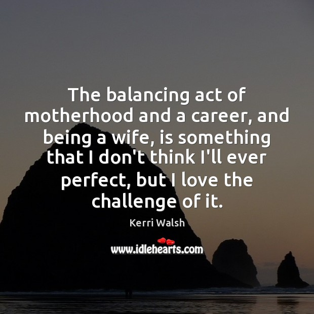 The balancing act of motherhood and a career, and being a wife, Kerri Walsh Picture Quote