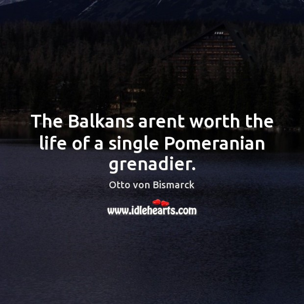 Image, The Balkans arent worth the life of a single Pomeranian grenadier.