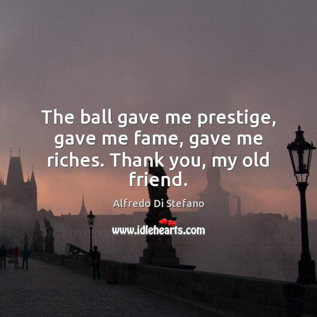 Image, The ball gave me prestige, gave me fame, gave me riches. Thank you, my old friend.