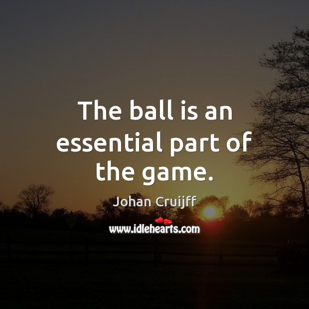 The ball is an essential part of the game. Johan Cruijff Picture Quote