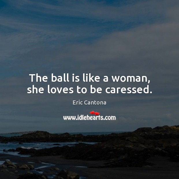 The ball is like a woman, she loves to be caressed. Eric Cantona Picture Quote