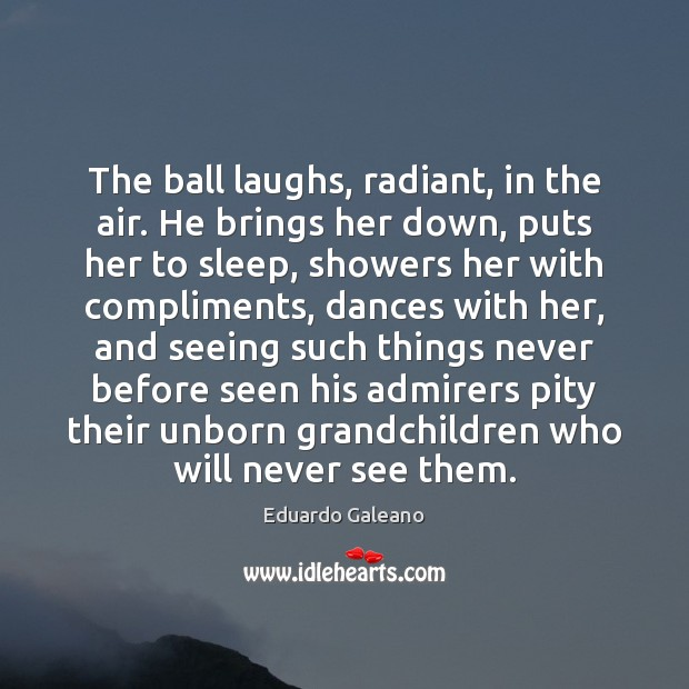The ball laughs, radiant, in the air. He brings her down, puts Eduardo Galeano Picture Quote