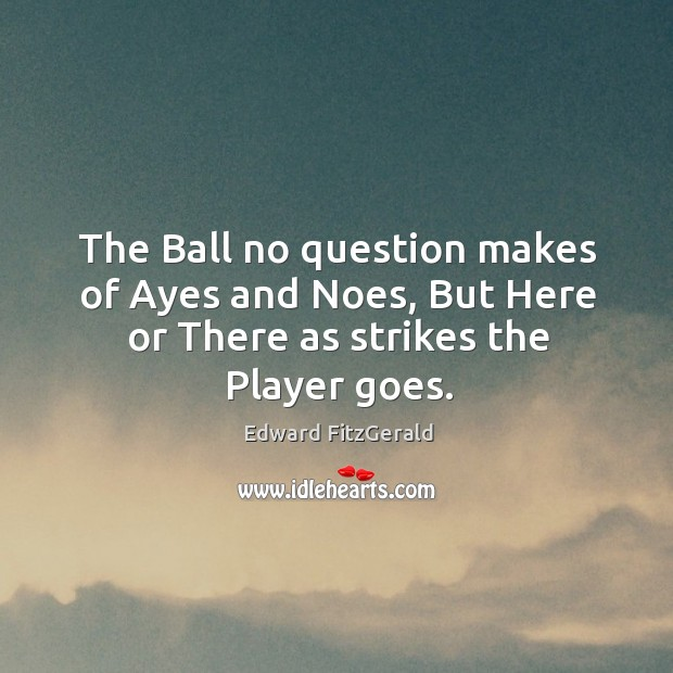 The ball no question makes of ayes and noes, but here or there as strikes the player goes. Image