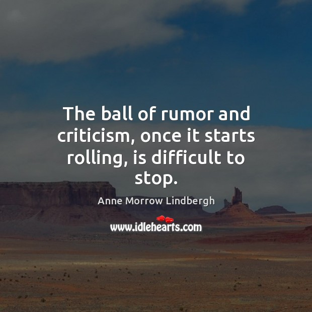 The ball of rumor and criticism, once it starts rolling, is difficult to stop. Anne Morrow Lindbergh Picture Quote
