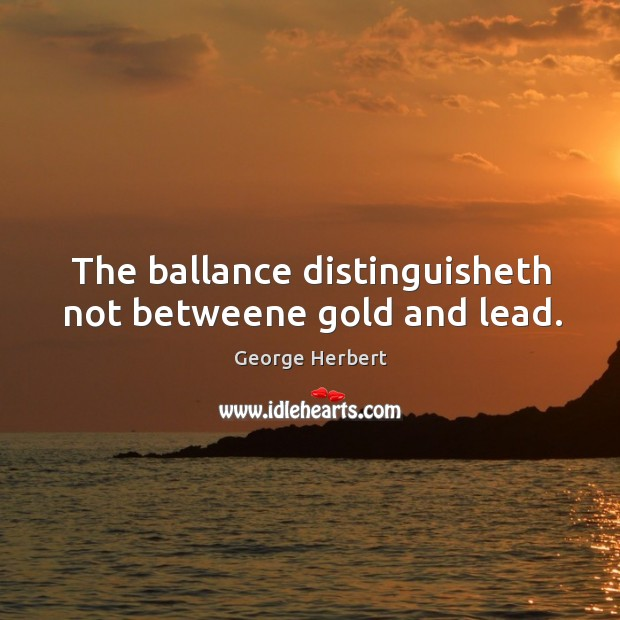 Image, The ballance distinguisheth not betweene gold and lead.