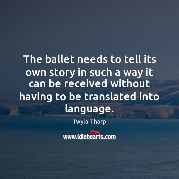 The ballet needs to tell its own story in such a way Twyla Tharp Picture Quote